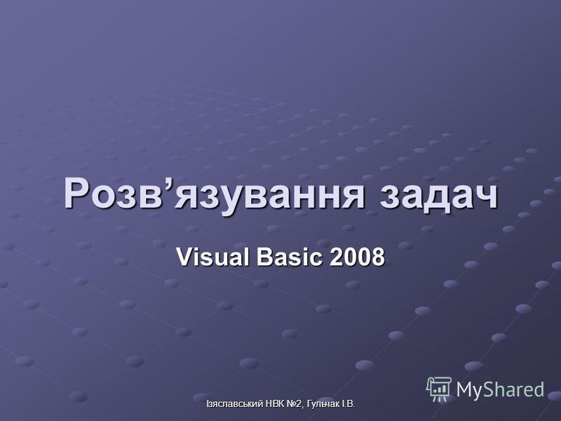 Ізяславський НВК 2, Гульчак І.В. Розвязування задач Visual Basic 2008