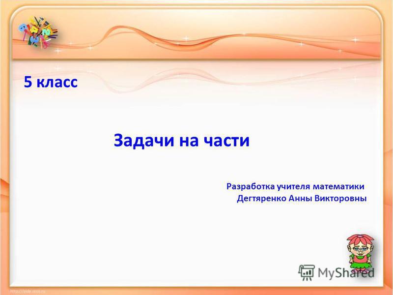 5 класс Задачи на части Разработка учителя математики Дегтяренко Анны Викторовны
