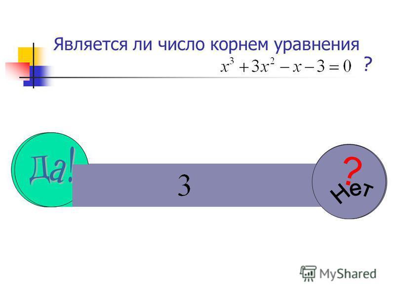 Является ли число корнем уравнения ? ??? ?