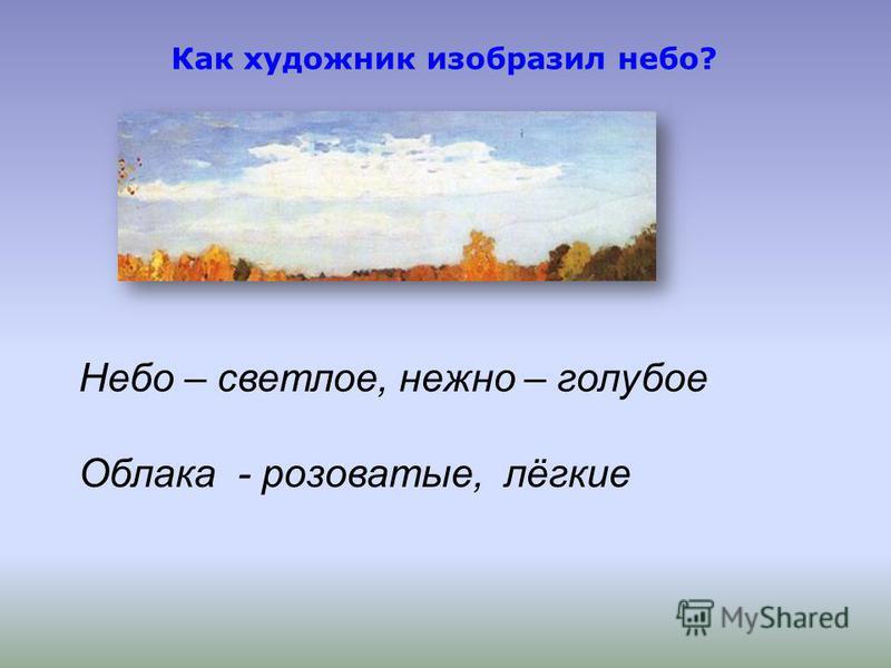 Как художник изобразил небо? Небо – светлое, нежно – голубое Облака - розоватые, лёгкие