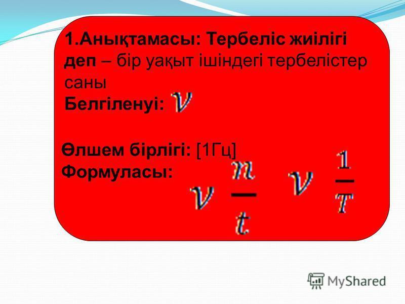 1.Анықтамасы: Тербеліс жиілігі деп – бір уақыт ішіндегі тербелістер саны Белгіленуі: Өлшем бірлігі: [1Гц] Формуласы: