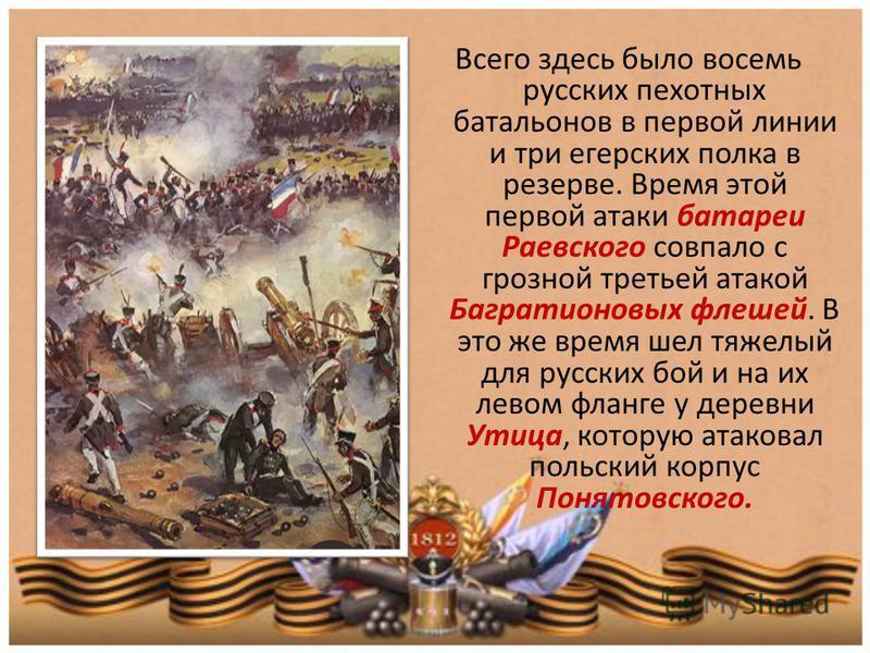 Всего здесь было восемь русских пехотных батальонов в первой линии и три егерских полка в резерве. Время этой первой атаки батареи Раевского совпало с грозной третьей атакой Багратионовых флешей. В это же время шел тяжелый для русских бой и на их лев