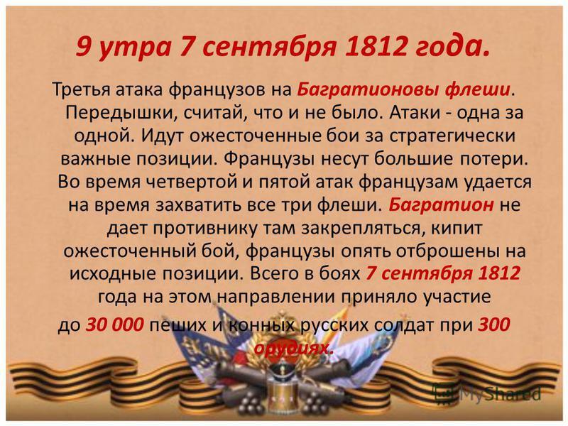 9 утра 7 сентября 1812 го да. Третья атака французов на Багратионовы флеши. Передышки, считай, что и не было. Атаки - одна за одной. Идут ожесточенные бои за стратегически важные позиции. Французы несут большие потери. Во время четвертой и пятой атак