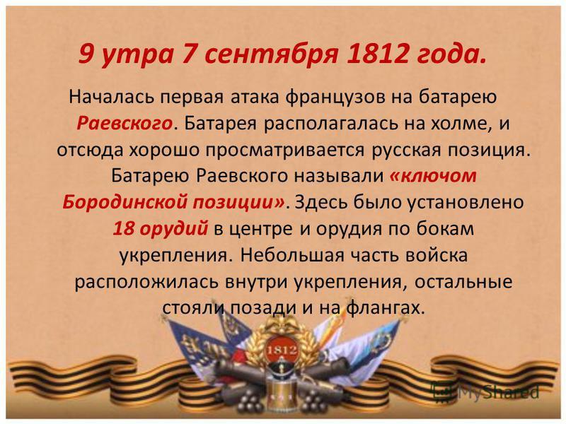 9 утра 7 сентября 1812 года. Началась первая атака французов на батарею Раевского. Батарея располагалась на холме, и отсюда хорошо просматривается русская позиция. Батарею Раевского называли «ключом Бородинской позиции». Здесь было установлено 18 ору
