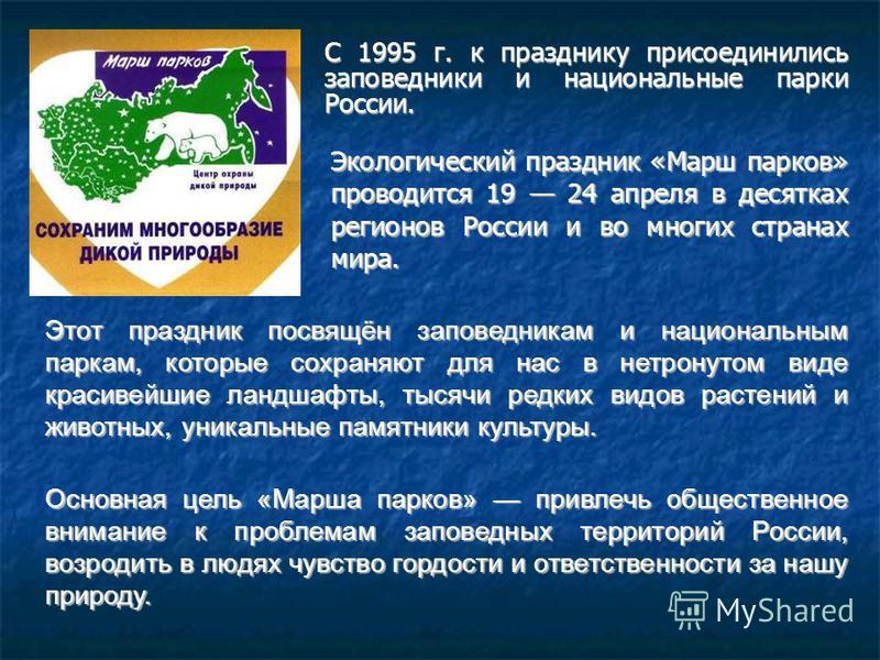 С 1995 г. к празднику присоединились заповедники и национальные парки России. Экологический праздник «Марш парков» проводится 19 24 апреля в десятках регионов России и во многих странах мира. Основная цель «Марша парков» привлечь общественное внимани