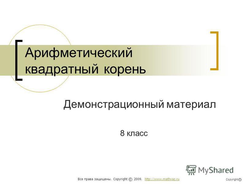 Арифметический квадратный корень Демонстрационный материал 8 класс Все права защищены. Copyright 2009. http://www.mathvaz.ruhttp://www.mathvaz.ru с Copyright с