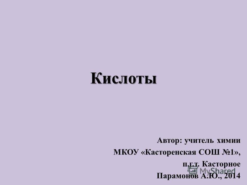 Кислоты Автор: учитель химии МКОУ «Касторенская СОШ 1», п.г.т. Касторное Парамонов А.Ю., 2014