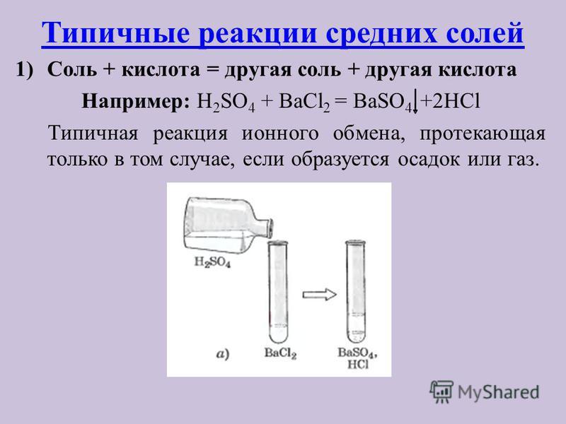 Типичные реакции средних солей 1)Соль + кислота = другая соль + другая кислота Например: H 2 SO 4 + BaCl 2 = BaSO 4 +2HCl Типичная реакция ионного обмена, протекающая только в том случае, если образуется осадок или газ.
