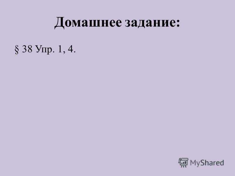 Домашнее задание: § 38 Упр. 1, 4.
