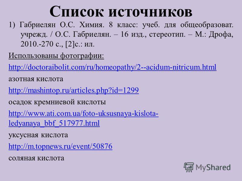 Список источников 1) Габриелян О.С. Химия. 8 класс: учеб. для общеобразоват. учрежд. / О.С. Габриелян. – 16 изд., стереотип. – М.: Дрофа, 2010.-270 с., [2]с.: ил. Использованы фотографии: http://doctoraibolit.com/ru/homeopathy/2--acidum-nitricum.html