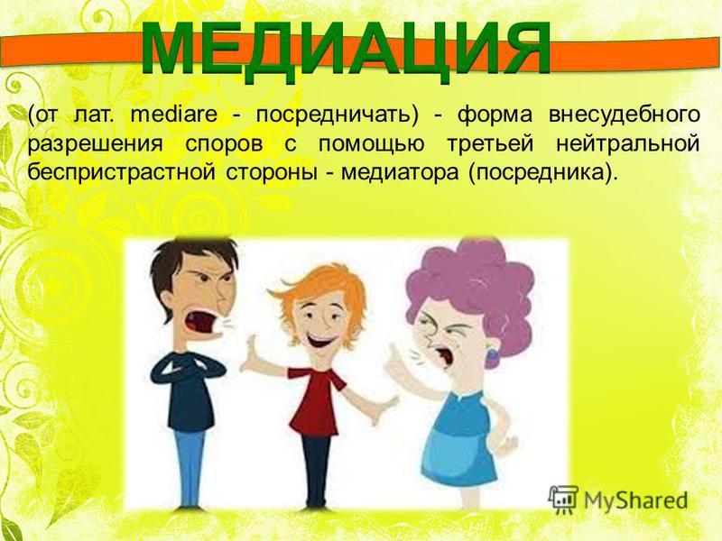 (от лат. mediare - посредничать) - форма внесудебного разрешения споров с помощью третьей нейтральной беспристрастной стороны - медиатора (посредника).