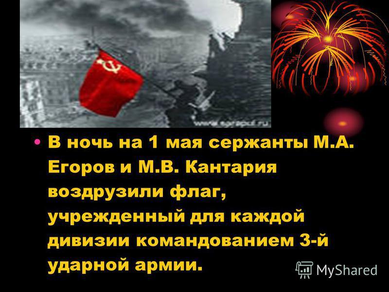 В ночь на 1 мая сержанты М.А. Егоров и М.В. Кантария водрузили флаг, учрежденный для каждой дивизии командованием 3-й ударной армии.