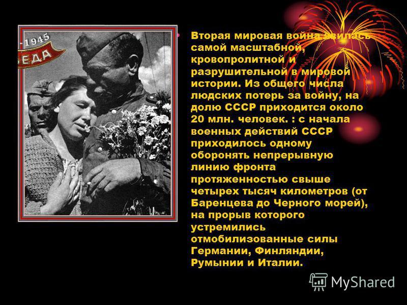 Вторая мировая война явилась самой масштабной, кровопролитной и разрушительной в мировой истории. Из общего числа людских потерь за войну, на долю СССР приходится около 20 млн. человек. : с начала военных действий СССР приходилось одному оборонять не