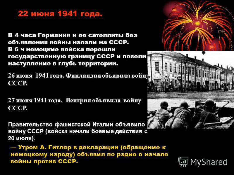 22 июня 1941 года. В 4 часа Германия и ее сателлиты без объявления войны напали на СССР. В 6 ч немецкие войска перешли государственную границу СССР и повели наступление в глубь территории. 26 июня 1941 года. Финляндия объявила войну СССР. 27 июня 194