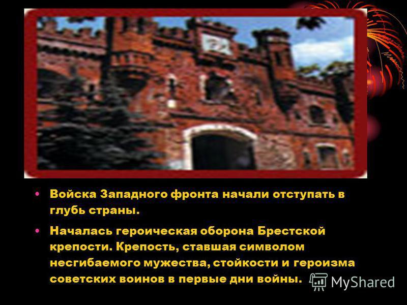Войска Западного фронта начали отступать в глубь страны. Началась героическая оборона Брестской крепости. Крепость, ставшая символом несгибаемого мужества, стойкости и героизма советских воинов в первые дни войны.