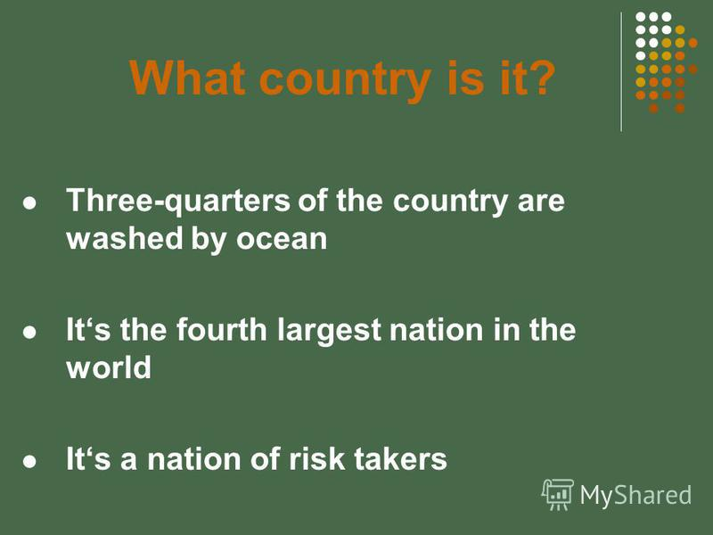 What country is it? Three-quarters of the country are washed by ocean Its the fourth largest nation in the world Its a nation of risk takers