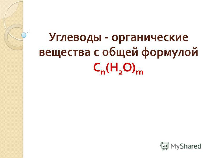 Углеводы - органические вещества с общей формулой С n ( Н 2 О ) m