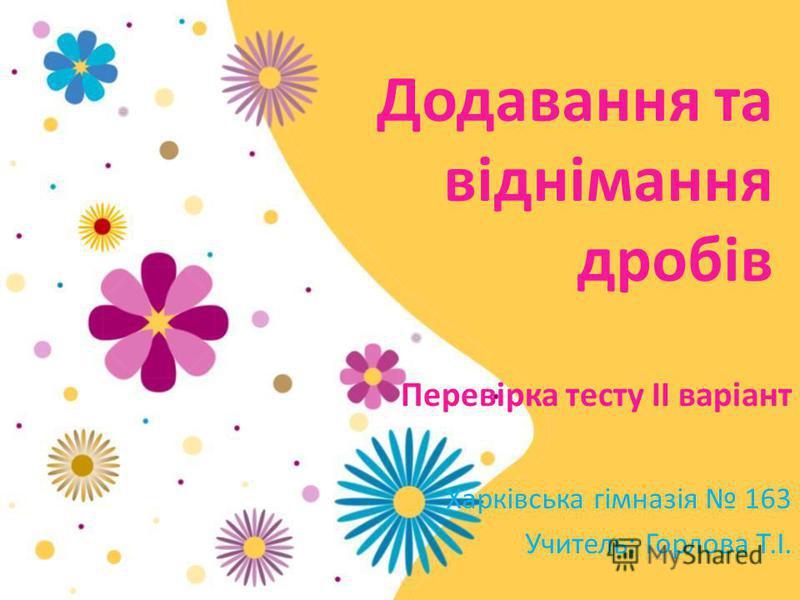 Додавання та віднімання дробів Харківська гімназія 163 Учитель: Горлова Т.І. Перевірка тесту ІІ варіант