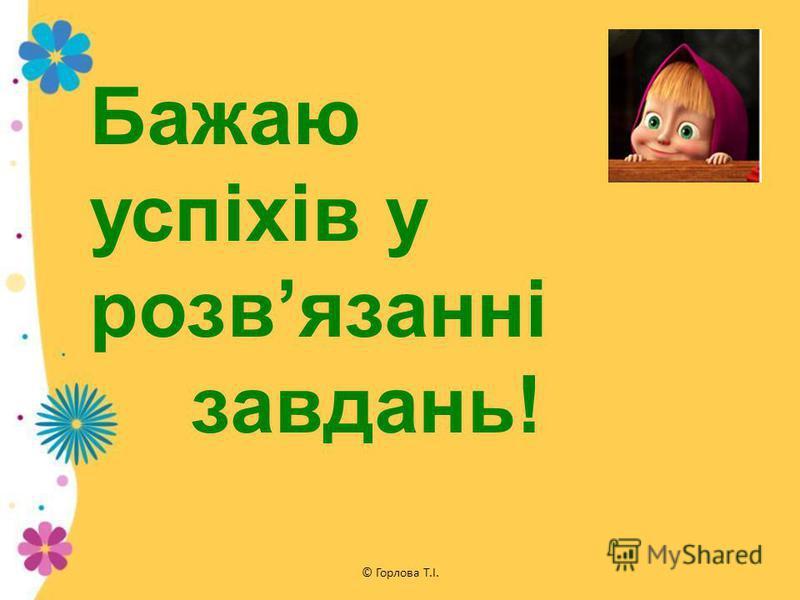 © Горлова Т.І. Бажаю успіхів у розвязанні завдань!