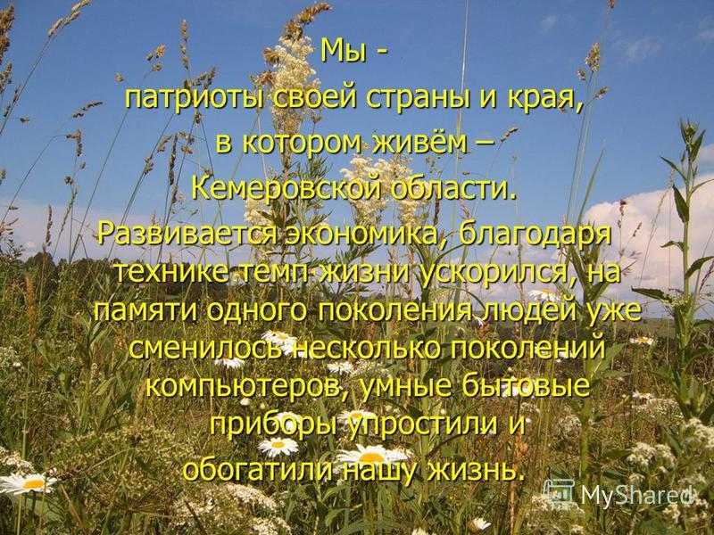 Мы - патриоты своей страны и края, в котором живём – Кемеровской области. Развивается экономика, благодаря технике темп жизни ускорился, на памяти одного поколения людей уже сменилось несколько поколений компьютеров, умные бытовые приборы упростили и