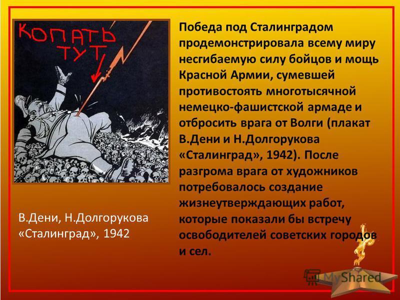 Победа под Сталинградом продемонстрировала всему миру несгибаемую силу бойцов и мощь Красной Армии, сумевшей противостоять многотысячной немецко-фашистской армаде и отбросить врага от Волги (плакат В.Дени и Н.Долгорукова «Сталинград», 1942). После ра