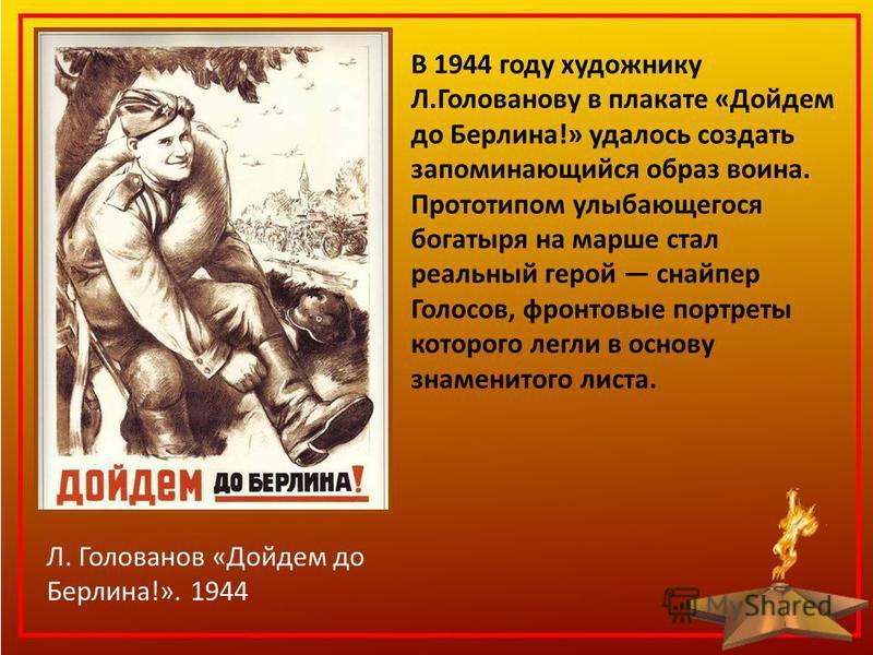 В 1944 году художнику Л.Голованову в плакате «Дойдем до Берлина!» удалось создать запоминающийся образ воина. Прототипом улыбающегося богатыря на марше стал реальный герой снайпер Голосов, фронтовые портреты которого легли в основу знаменитого листа.