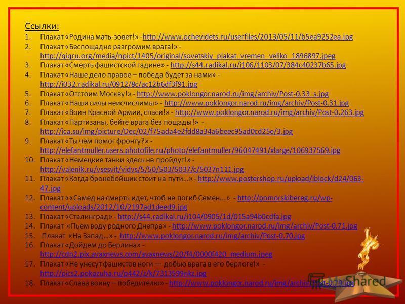 Ссылки: 1. Плакат «Родина мать-зовет!» -http://www.ochevidets.ru/userfiles/2013/05/11/b5ea9252ea.jpghttp://www.ochevidets.ru/userfiles/2013/05/11/b5ea9252ea.jpg 2. Плакат «Беспощадно разгромим врага!» - http://qiqru.org/media/npict/1405/original/sove