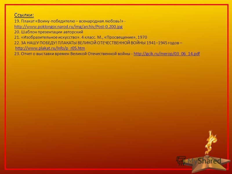 Ссылки: 19. Плакат «Воину-победителю – всенародная любовь!» - http://www.poklongor.narod.ru/img/archiv/Post-0.200. jpg 20. Шаблон презентации авторский 21. «Изобразительное искусство». 4 класс. М., «Просвещение», 1970 22. ЗА НАШУ ПОБЕДУ! ПЛАКАТЫ ВЕЛИ