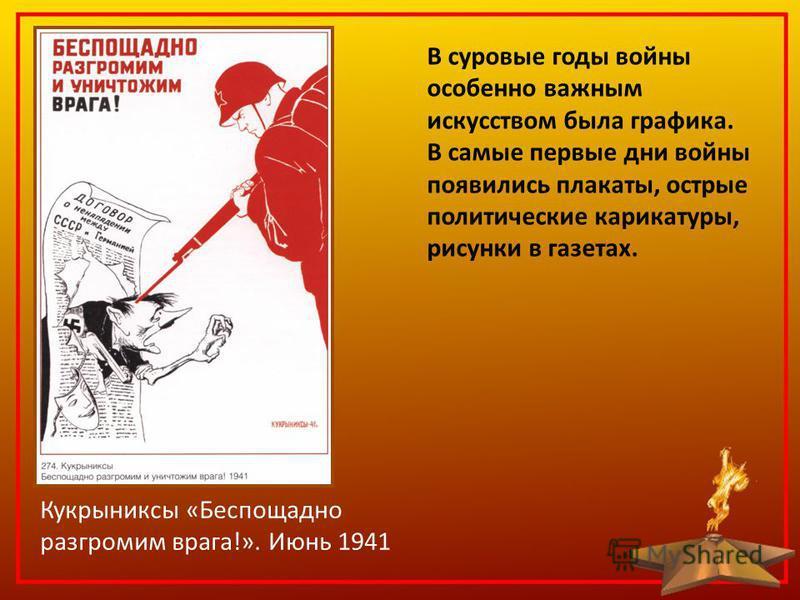 Кукрыниксы «Беспощадно разгромим врага!». Июнь 1941 В суровые годы войны особенно важным искусством была графика. В самые первые дни войны появились плакаты, острые политические карикатуры, рисунки в газетах.
