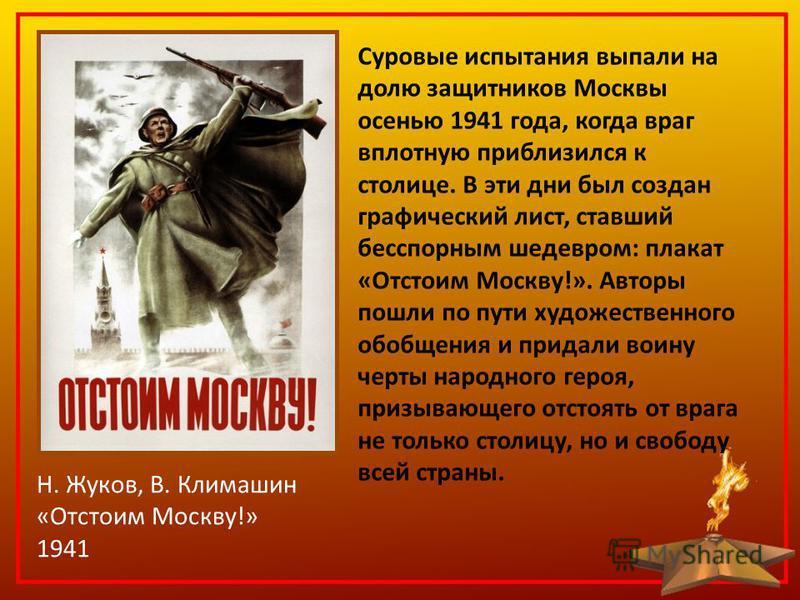 Н. Жуков, В. Климашин «Отстоим Москву!» 1941 Суровые испытания выпали на долю защитников Москвы осенью 1941 года, когда враг вплотную приблизился к столице. В эти дни был создан графический лист, ставший бесспорным шедевром: плакат «Отстоим Москву!».