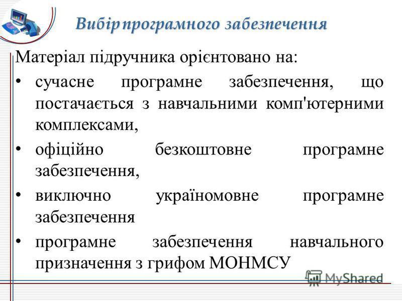 Матеріал підручника орієнтовано на: сучасне програмне забезпечення, що постачається з навчальними комп'ютерними комплексами, офіційно безкоштовне програмне забезпечення, виключно україномовне програмне забезпечення програмне забезпечення навчального