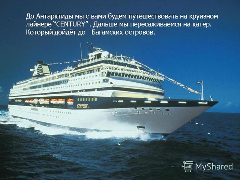 До Антарктиды мы с вами будем путешествовать на круизном лайнере CENTURY. Дальше мы пересаживаемся на катер. Который дойдёт до Багамских островов.