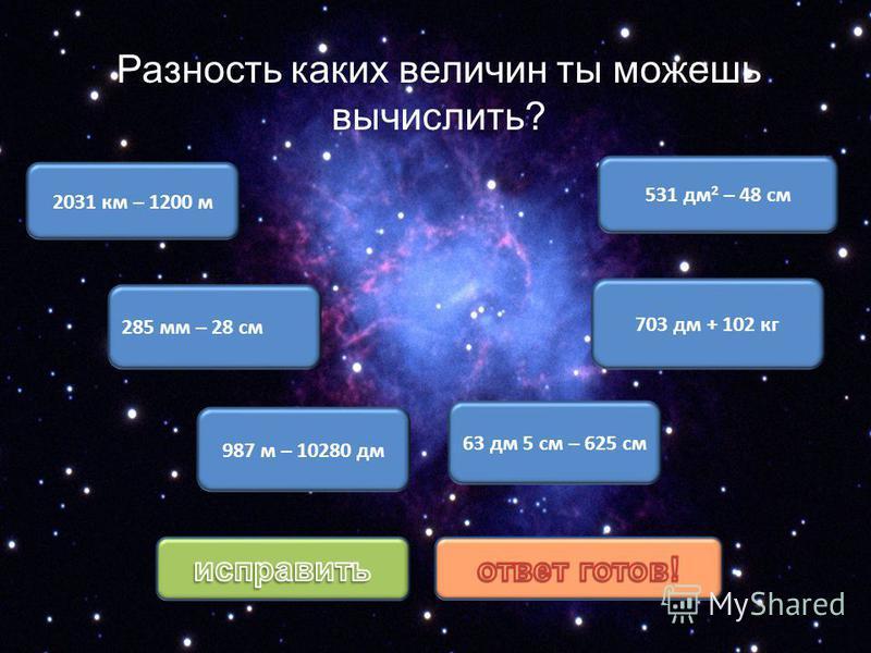 2031 км – 1200 м 285 мм – 28 см 63 дм 5 см – 625 см 987 м – 10280 дм 703 дм + 102 кг 531 дм 2 – 48 см Разность каких величин ты можешь вычислить?