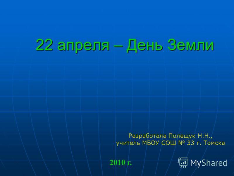 22 апреля – День Земли Разработала Полещук Н.Н., учитель МБОУ СОШ 33 г. Томска 2010 г.