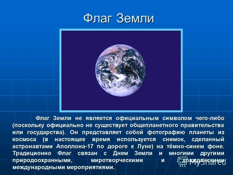 Флаг Земли Флаг Земли не является официальным символом чего-либо (поскольку официально не существует общепланетарного правительства или государства). Он представляет собой фотографию планеты из космоса (в настоящее время используется снимок, сделанны