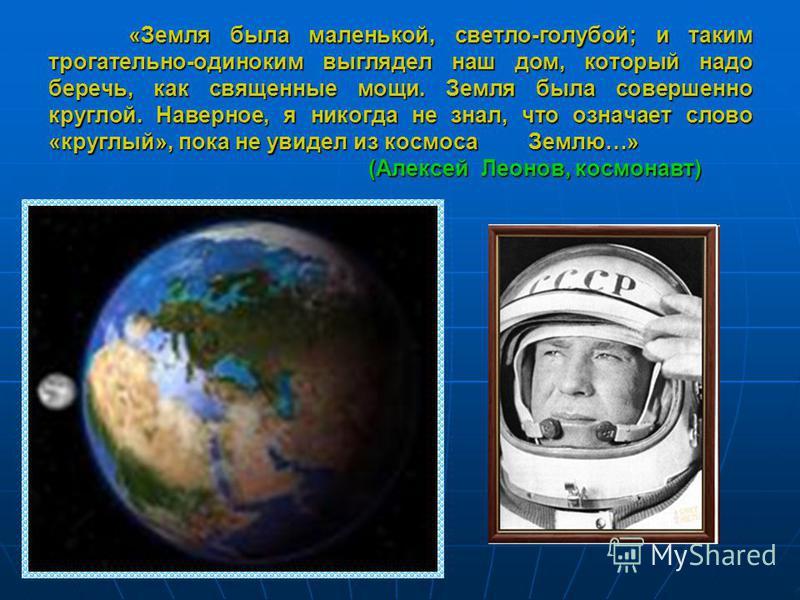 «Земля была маленькой, светло-голубой; и таким трогательно-одиноким выглядел наш дом, который надо беречь, как священные мощи. Земля была совершенно круглой. Наверное, я никогда не знал, что означает слово «круглый», пока не увидел из космоса Землю…»