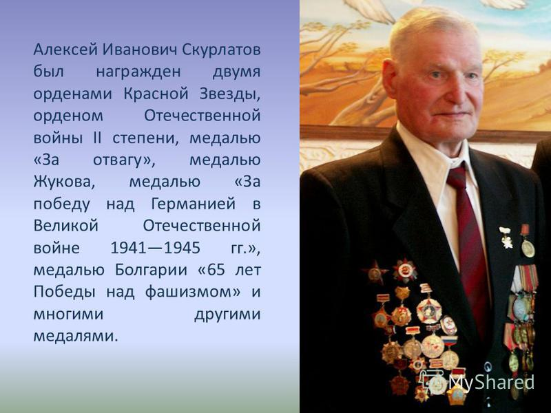 Алексей Иванович Скурлатов был награжден двумя орденами Красной Звезды, орденом Отечественной войны II степени, медалью «За отвагу», медалью Жукова, медалью «За победу над Германией в Великой Отечественной войне 19411945 гг.», медалью Болгарии «65 ле
