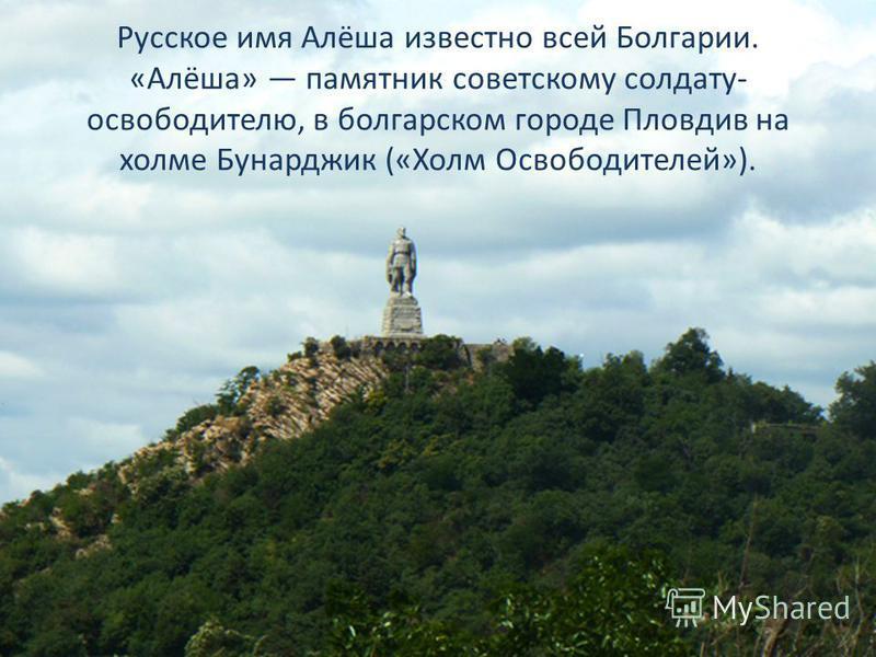 Русское имя Алёша известно всей Болгарии. «Алёша» памятник советскому солдату- освободителю, в болгарском городе Пловдив на холме Бунарджик («Холм Освободителей»).