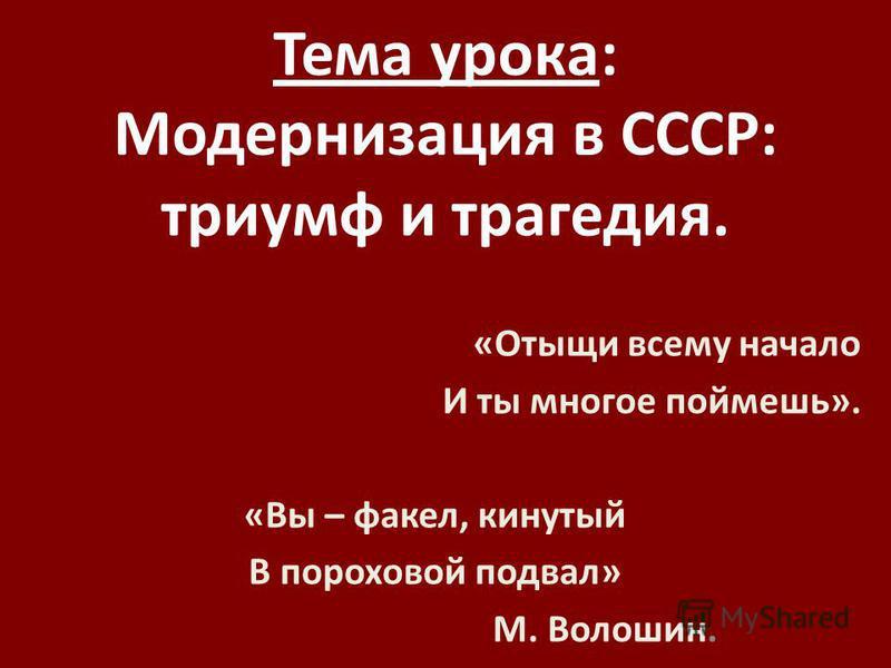 Тема урока: Модернизация в СССР: триумф и трагедия. «Отыщи всему начало И ты многое поймешь». «Вы – факел, кинутый В пороховой подвал» М. Волошин.