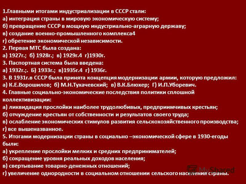 1. Главными итогами индустриииииализации в СССР стали: а) интеграция страны в мировую экономическую систему; б) превращение СССР в мощную индустриииииально-аграрную державу; в) создание военно-промышленного комплекса 4 г) обретение экономической неза