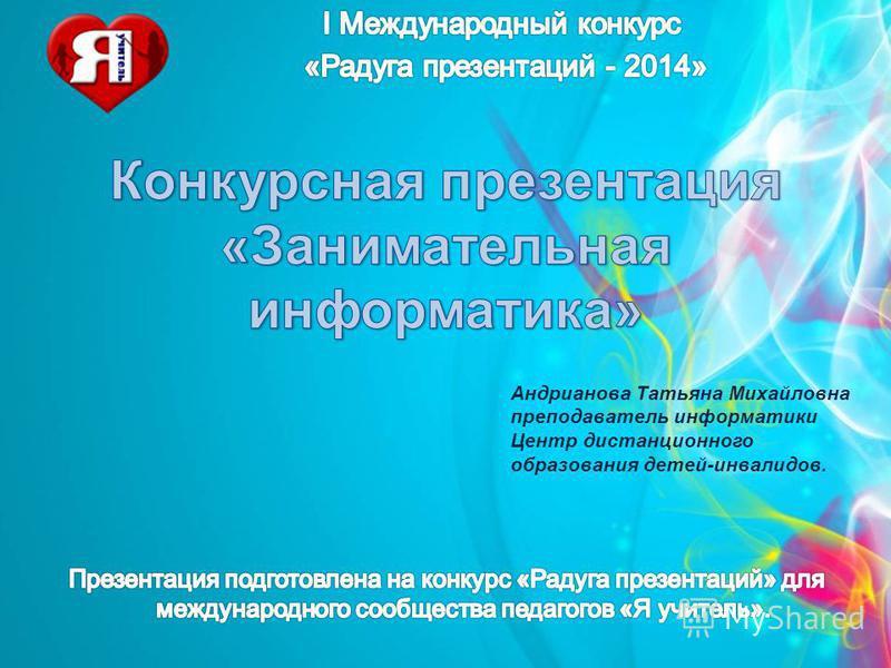 Андрианова Татьяна Михайловна преподаватель информатики Центр дистанционного образования детей-инвалидов.
