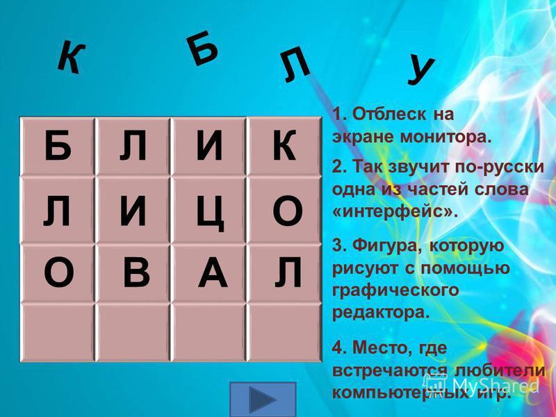 1. Отблеск на экране монитора. У К Б Л 2. Так звучит по-русски одна из частей слова «интерфейс». Б Л И К Л И Ц О 3. Фигура, которую рисуют с помощью графического редактора. О В А Л 4. Место, где встречаются любители компьютерных игр.