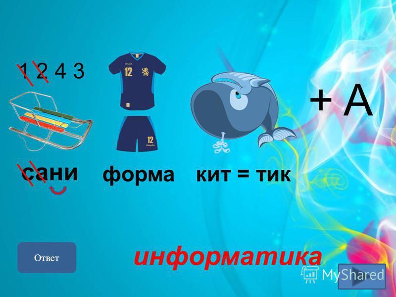 + A 1 2 4 3 Ответ информатика сани форма кит = тик