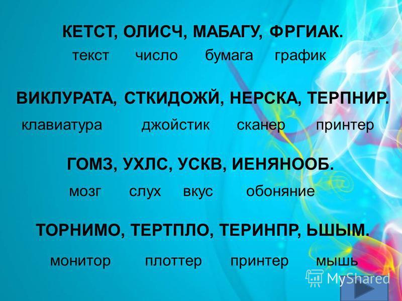 КЕТСТ, ОЛИСЧ, МАБАГУ, ФРГИАК. ВИКЛУРАТА, СТКИДОЖЙ, НЕРСКА, ТЕРПНИР. ГОМЗ, УХЛС, УСКВ, ИЕНЯНООБ. ТОРНИМО, ТЕРТПЛО, ТЕРИНПР, ЬШЫМ. текстчислобумагаграфик клавиатура джойстик сканер принтер мозгслухвкусобоняние мониторплоттерпринтермышь