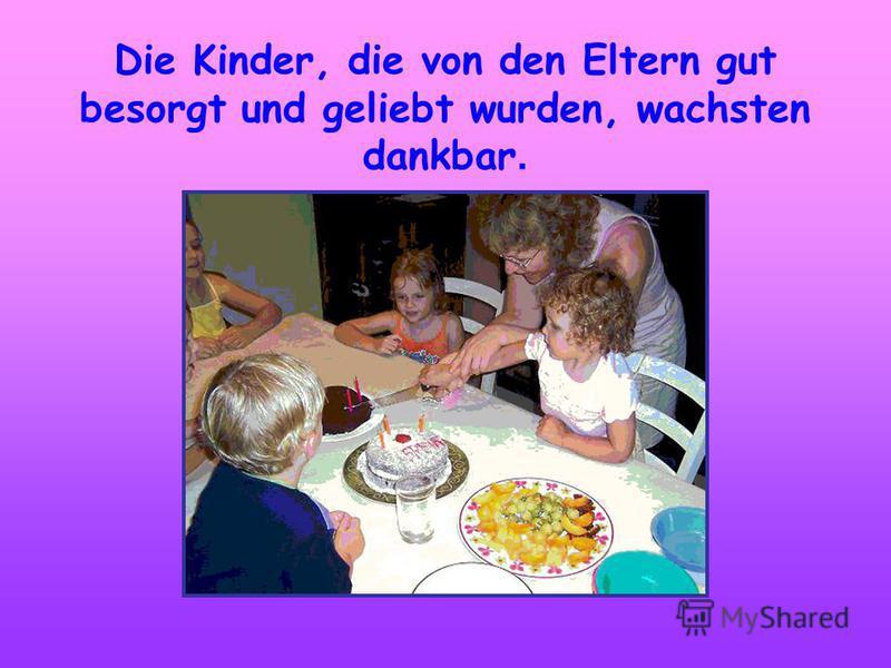 Die Kinder, die von den Eltern gut besorgt und geliebt wurden, wachsten dankbar.