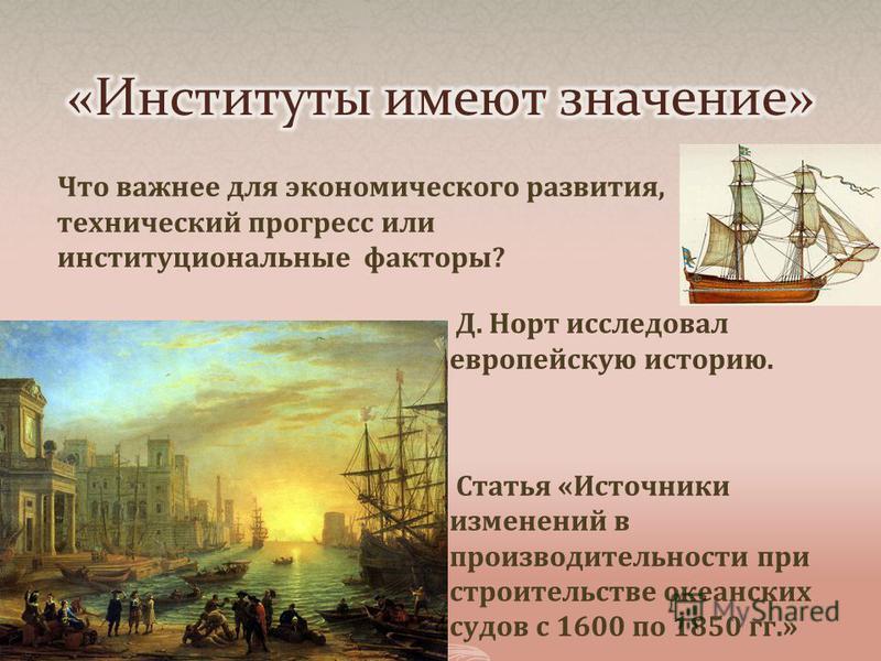 Что важнее для экономического развития, технический прогресс или институциональные факторы? Д. Норт исследовал европейскую историю. Статья «Источники изменений в производительности при строительстве океанских судов с 1600 по 1850 гг.»