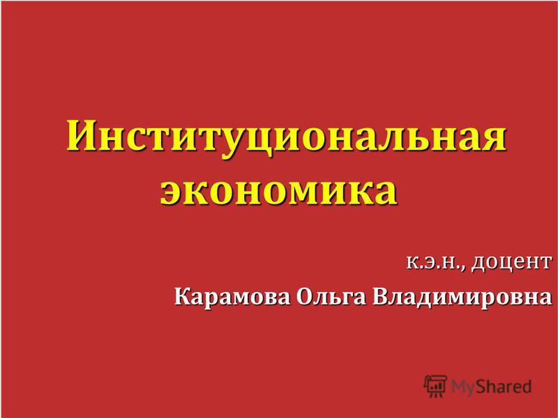Институциональная экономика Институциональная экономика к.э.н., доцент Карамова Ольга Владимировна