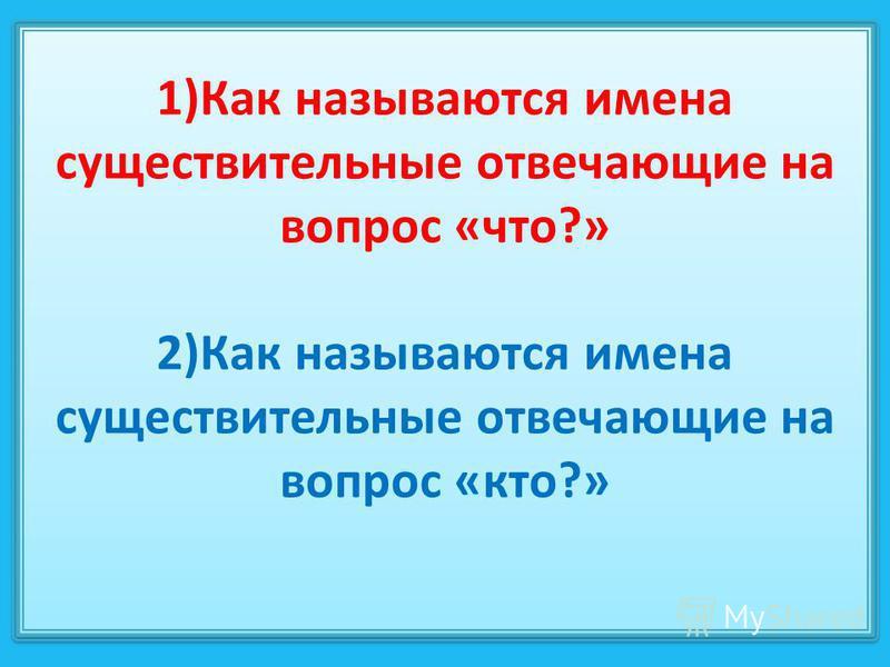 1)Как называются имена существительные отвечающие на вопрос «что?» 2)Как называются имена существительные отвечающие на вопрос «кто?»