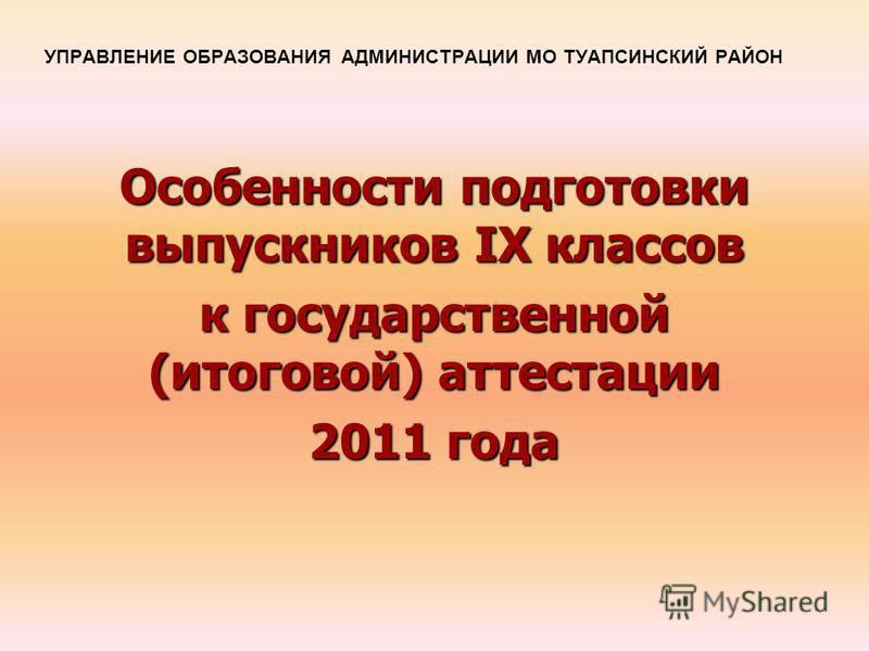 УПРАВЛЕНИЕ ОБРАЗОВАНИЯ АДМИНИСТРАЦИИ МО ТУАПСИНСКИЙ РАЙОН Особенности подготовки выпускников IX классов к государственной (итоговой) аттестации 2011 года