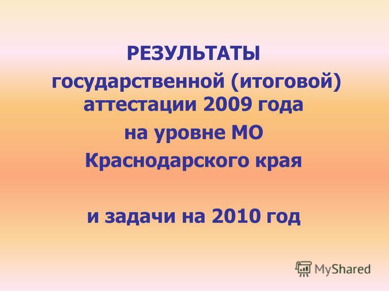 РЕЗУЛЬТАТЫ государственной (итоговой) аттестации 2009 года на уровне МО Краснодарского края и задачи на 2010 год